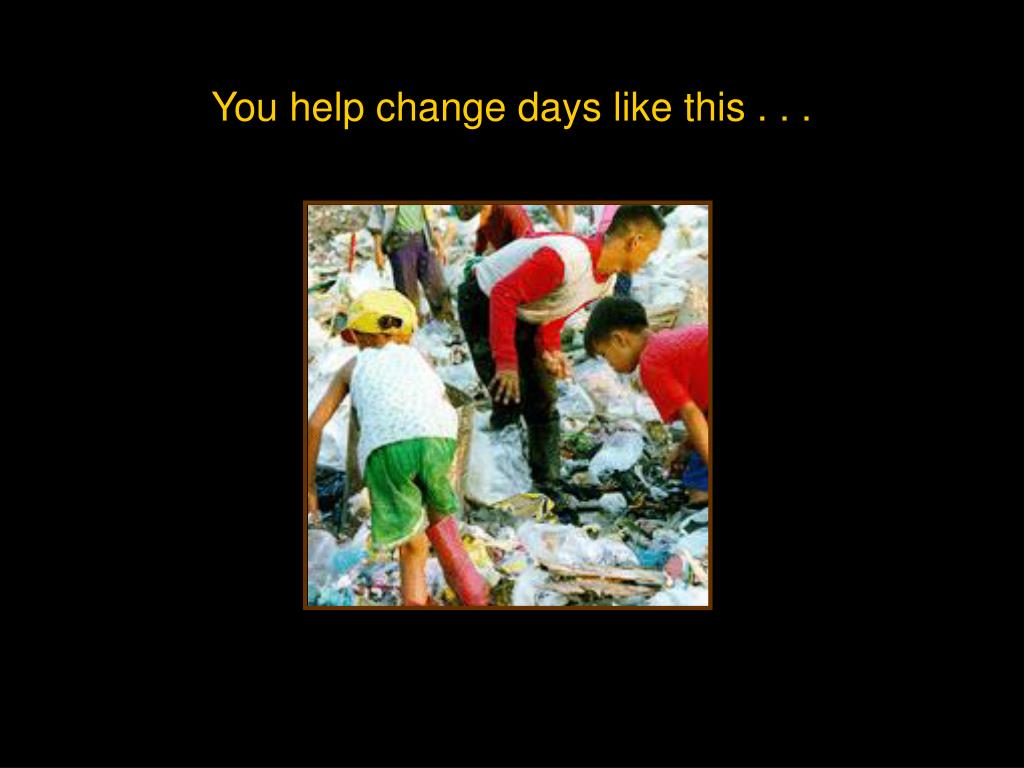 You help change days like this . . .