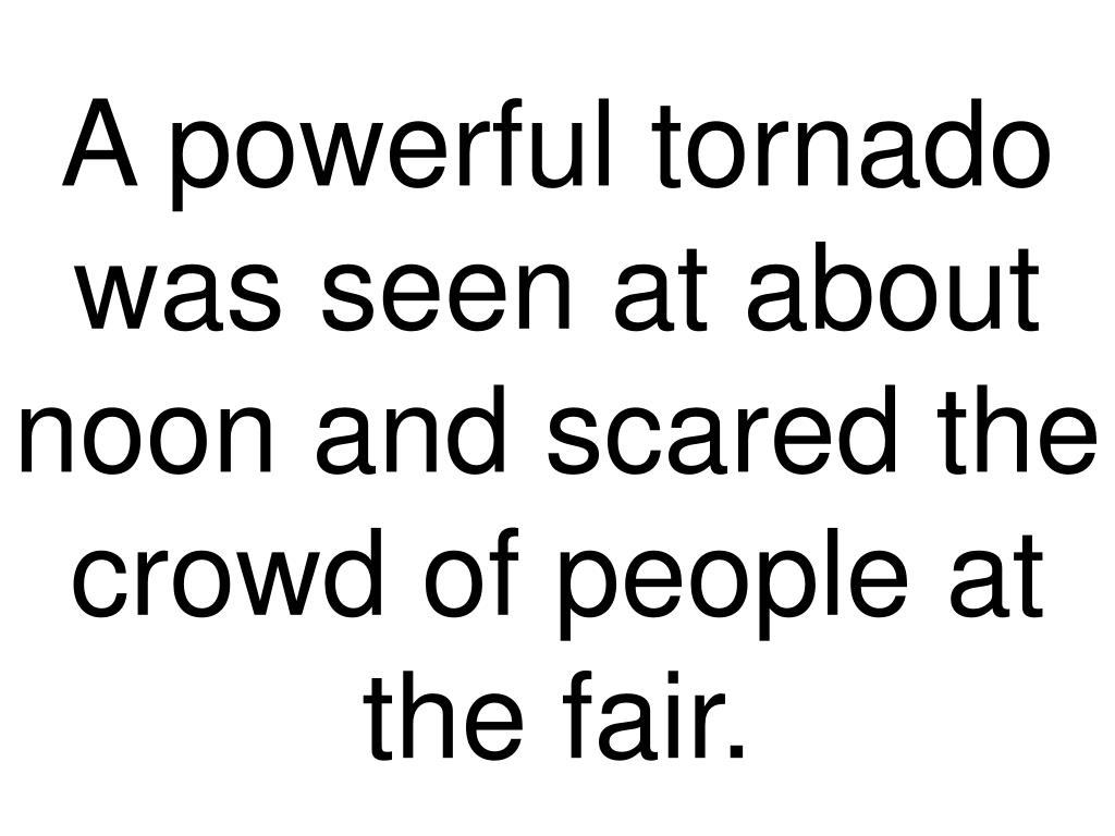A powerful tornado was seen at about noon and scared the crowd of people at the fair.