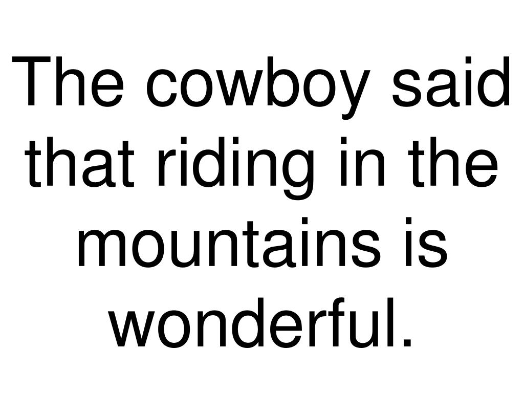 The cowboy said that riding in the mountains is wonderful.