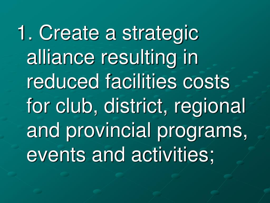 1. Create a strategic alliance resulting in reduced facilities costs for club, district, regional and provincial programs, events and activities;