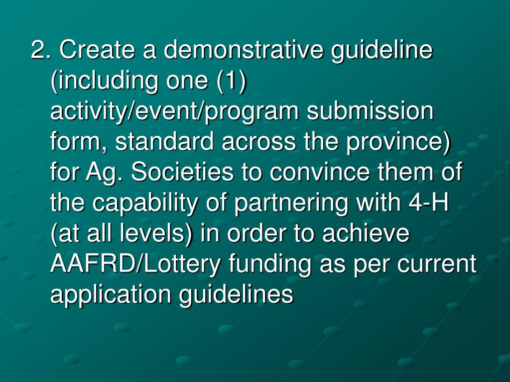 2. Create a demonstrative guideline (including one (1) activity/event/program submission form, standard across the province) for Ag. Societies to convince them of the capability of partnering with 4-H (at all levels) in order to achieve AAFRD/Lottery funding as per current application guidelines