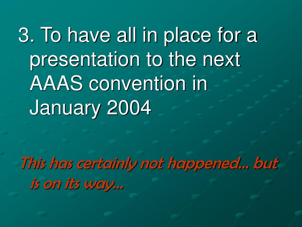 3. To have all in place for a presentation to the next AAAS convention in January 2004