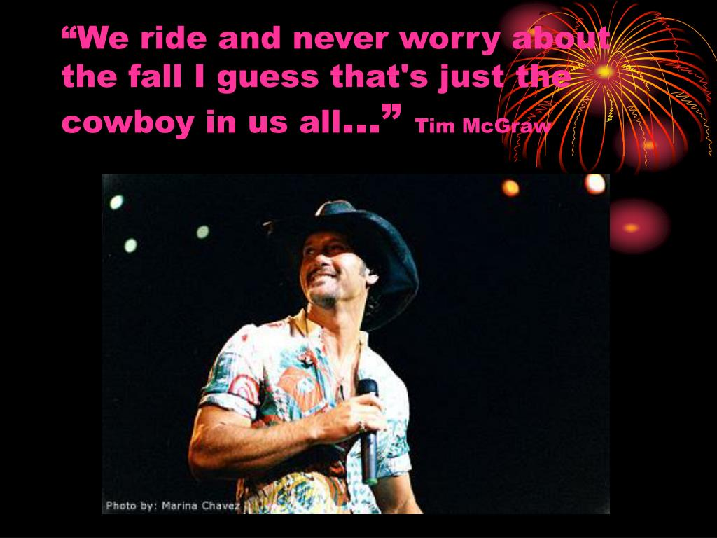 """We ride and never worry about the fall I guess that's just the cowboy in us all"