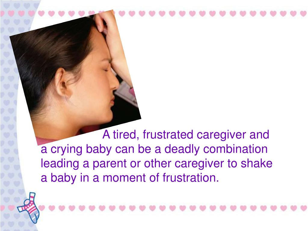 A tired, frustrated caregiver and a crying baby can be a deadly combination leading a parent or other caregiver to shake a baby in a moment of frustration.