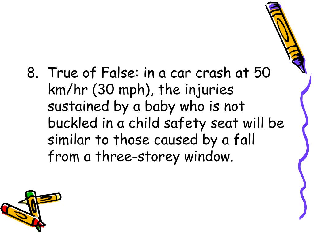 8.  True of False: in a car crash at 50 km/hr (30 mph), the injuries sustained by a baby who is not buckled in a child safety seat will be similar to those caused by a fall from a three-storey window.