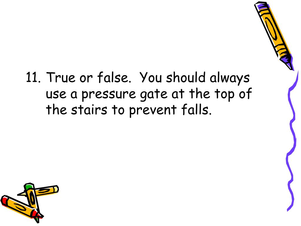 11.	True or false.  You should always use a pressure gate at the top of the stairs to prevent falls.