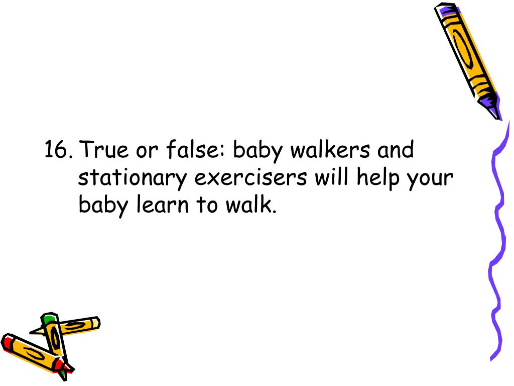 16.	True or false: baby walkers and stationary exercisers will help your baby learn to walk.