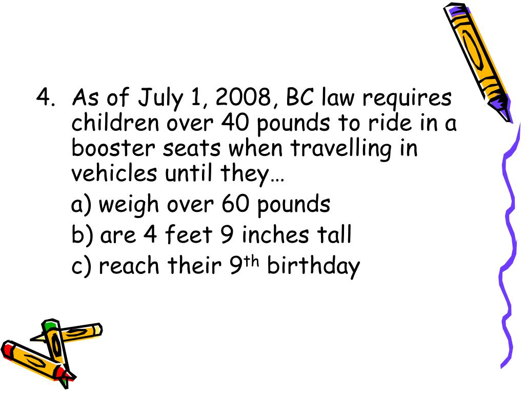 As of July 1, 2008, BC law requires children over 40 pounds to ride in a booster seats when travelling in vehicles until they…