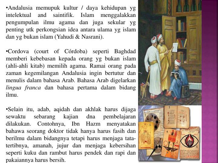 Andalusia memupuk kultur / daya kehidupan yg intelektual and saintifik. Islam menggalakkan pengumpulan ilmu agama dan juga sekular yg penting utk perkongsian idea antara ulama yg islam dan yg bukan islam (Yahudi & Nasrani).