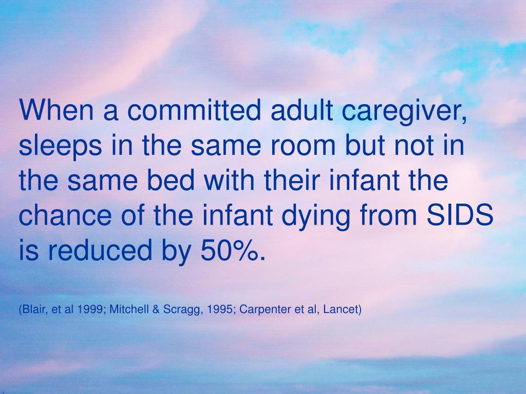 When a committed adult caregiver, sleeps in the same room but not in the same bed with their infant the chance of the infant dying from SIDS is reduced by 50%.