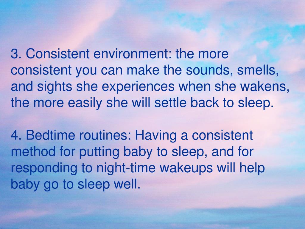 3. Consistent environment: the more consistent you can make the sounds, smells, and sights she experiences when she wakens, the more easily she will settle back to sleep.