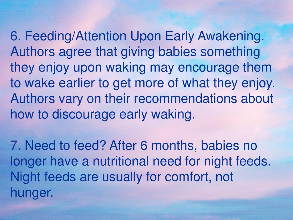 6. Feeding/Attention Upon Early Awakening. Authors agree that giving babies something they enjoy upon waking may encourage them to wake earlier to get more of what they enjoy.