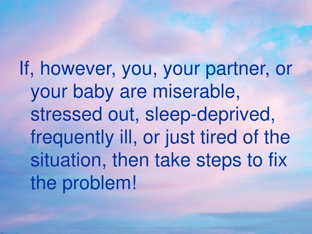 If, however, you, your partner, or your baby are miserable, stressed out, sleep-deprived, frequently ill, or just tired of the situation, then take steps to fix the problem!