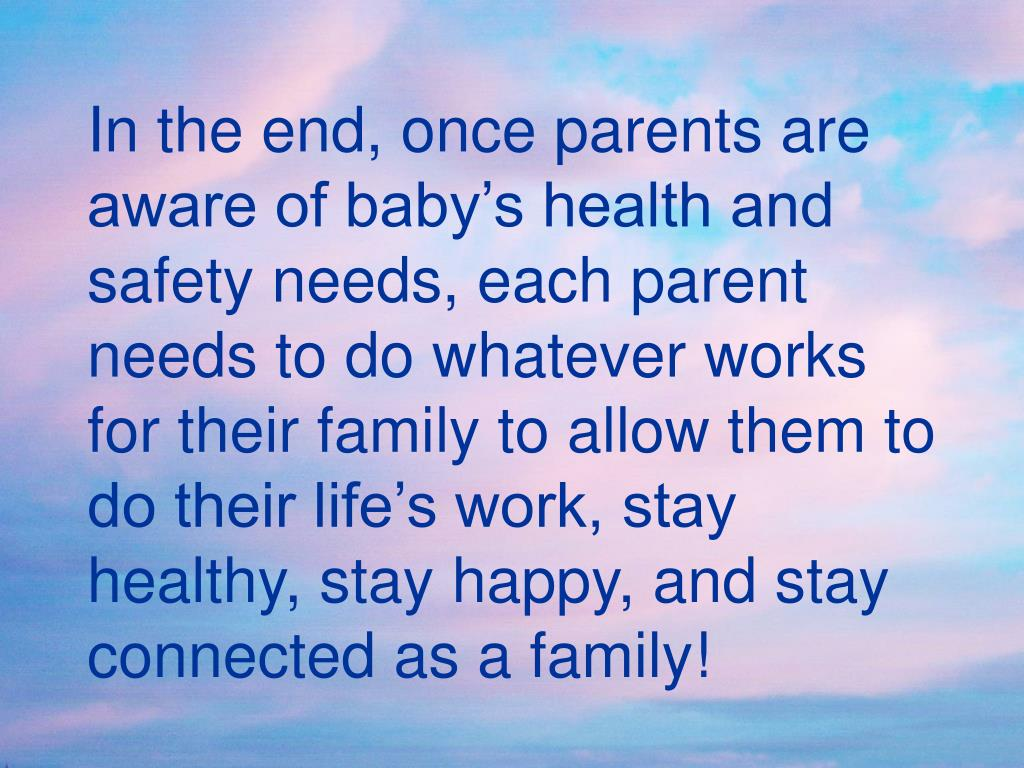 In the end, once parents are aware of baby's health and safety needs, each parent needs to do whatever works for their family to allow them to do their life's work, stay healthy, stay happy, and stay connected as a family!