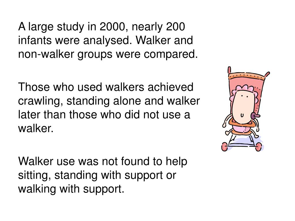 A large study in 2000, nearly 200 infants were analysed. Walker and non-walker groups were compared.