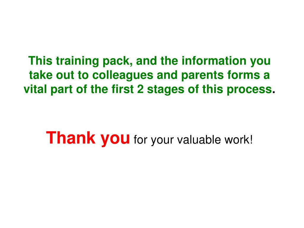 This training pack, and the information you take out to colleagues and parents forms a vital part of the first 2 stages of this process