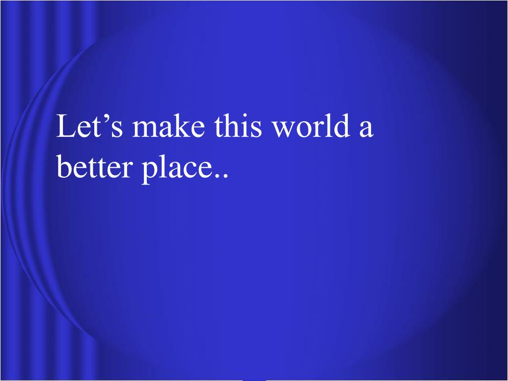 Let's make this world a better place..
