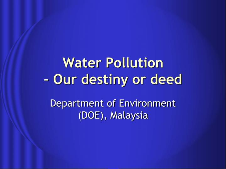 Water pollution our destiny or deed