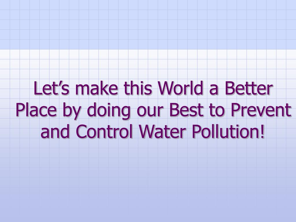 Let's make this World a Better Place by doing our Best to Prevent and Control Water Pollution!