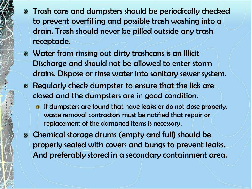 Trash cans and dumpsters should be periodically checked to prevent overfilling and possible trash washing into a drain. Trash should never be pilled outside any trash receptacle.