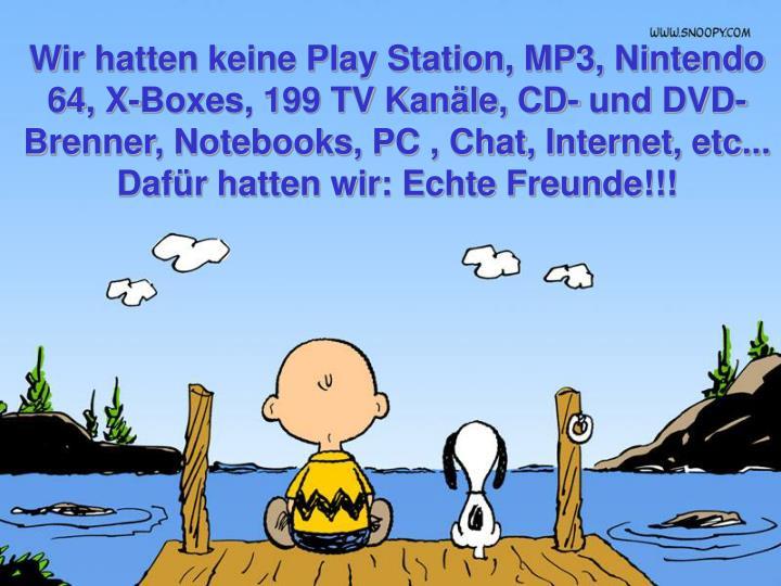 Wir hatten keine Play Station, MP3, Nintendo 64, X-Boxes, 199 TV Kanäle, CD- und DVD- Brenner, Notebooks, PC , Chat, Internet, etc...
