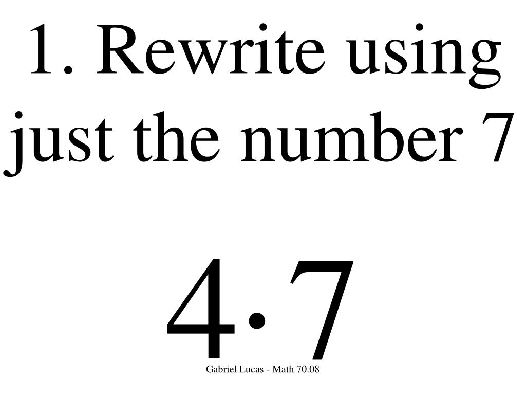1. Rewrite using just the number 7