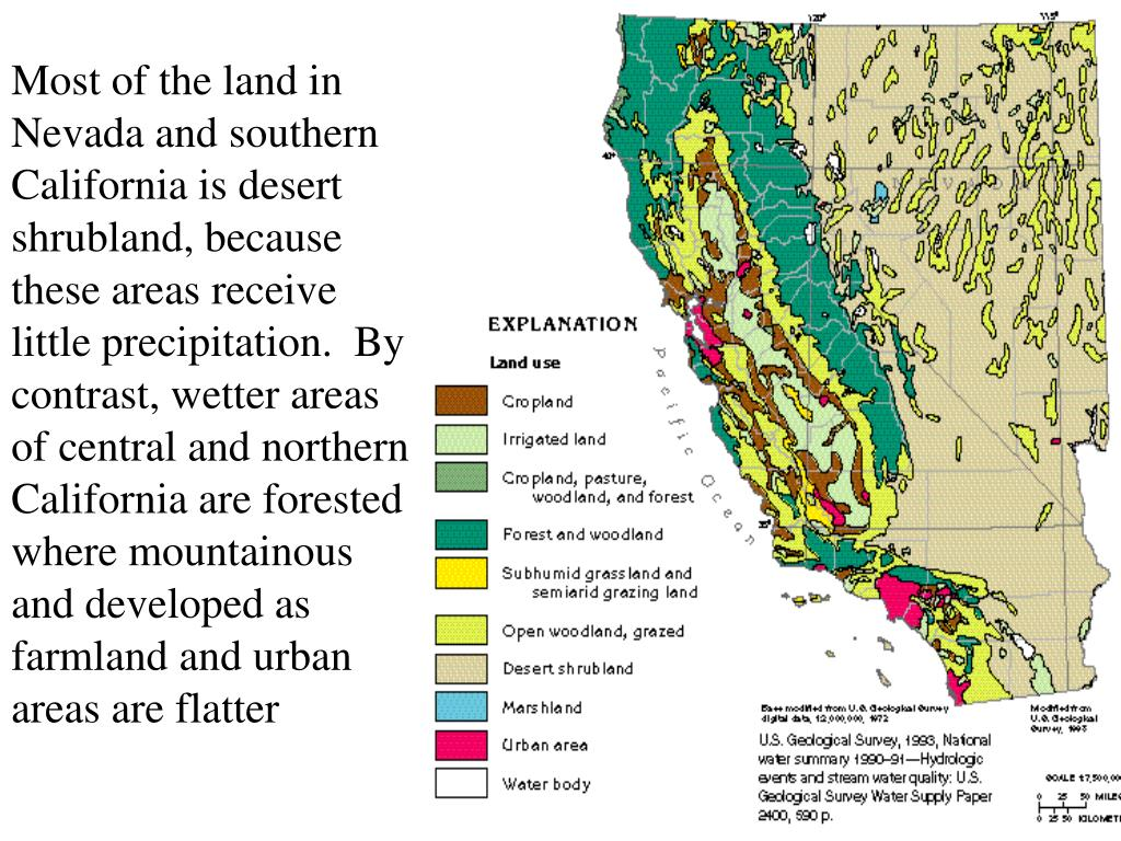 Most of the land in Nevada and southern California is desert shrubland, because these areas receive little precipitation.  By contrast, wetter areas of central and northern California are forested where mountainous and developed as farmland and urban areas are flatter