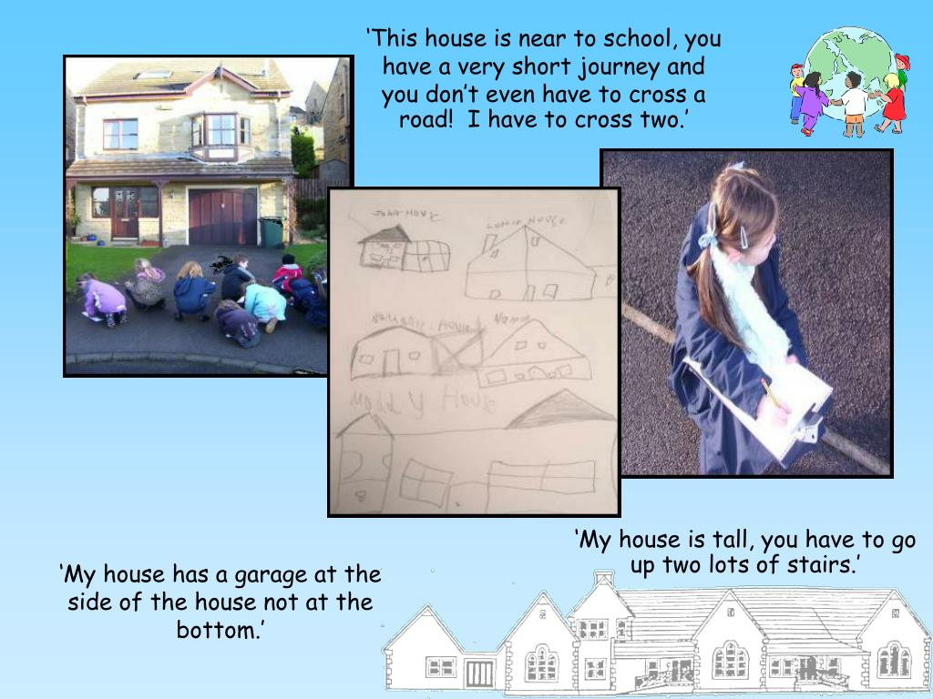 'This house is near to school, you have a very short journey and you don't even have to cross a road!  I have to cross two.'