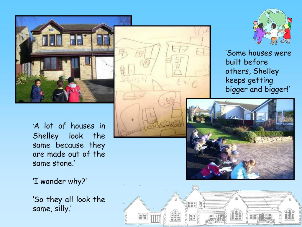 'Some houses were built before others, Shelley keeps getting bigger and bigger!'