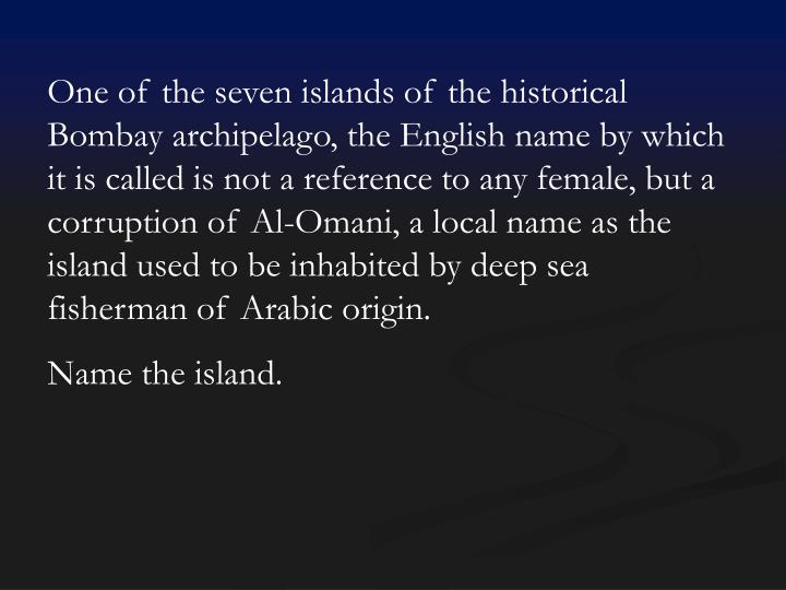 One of the seven islands of the historical Bombay archipelago, the English name by which it is called is not a reference to any female, but a corruption of Al-Omani, a local name as the island used to be inhabited by deep sea fisherman of Arabic origin.