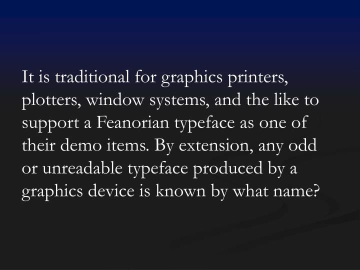 It is traditional for graphics printers, plotters, window systems, and the like to support a Feanorian typeface as one of their demo items. By extension, any odd or unreadable typeface produced by a graphics device is known by what name?