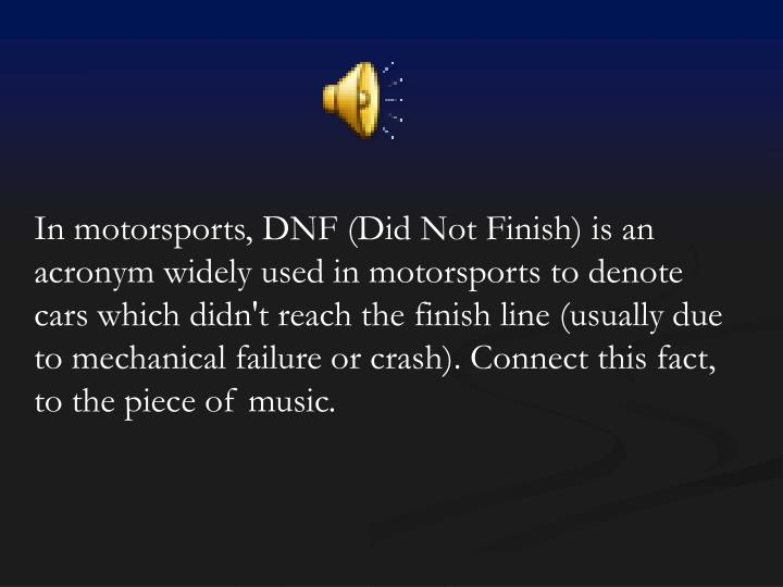 In motorsports, DNF (Did Not Finish) is an acronym widely used in motorsports to denote cars which didn't reach the finish line (usually due to mechanical failure or crash). Connect this fact, to the piece of music.