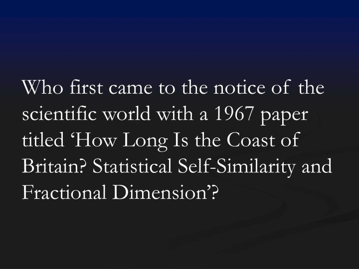 Who first came to the notice of the scientific world with a 1967 paper titled 'How Long Is the Coast of Britain? Statistical Self-Similarity and Fractional Dimension'?