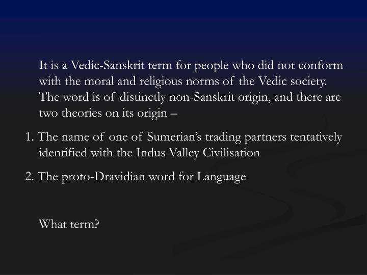 It is a Vedic-Sanskrit term for people who did not conform with the moral and religious norms of the Vedic society. The word is of distinctly non-Sanskrit origin, and there are two theories on its origin –