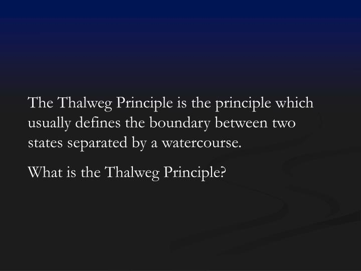 The Thalweg Principle is the principle which usually defines the boundary between two states separated by a watercourse.