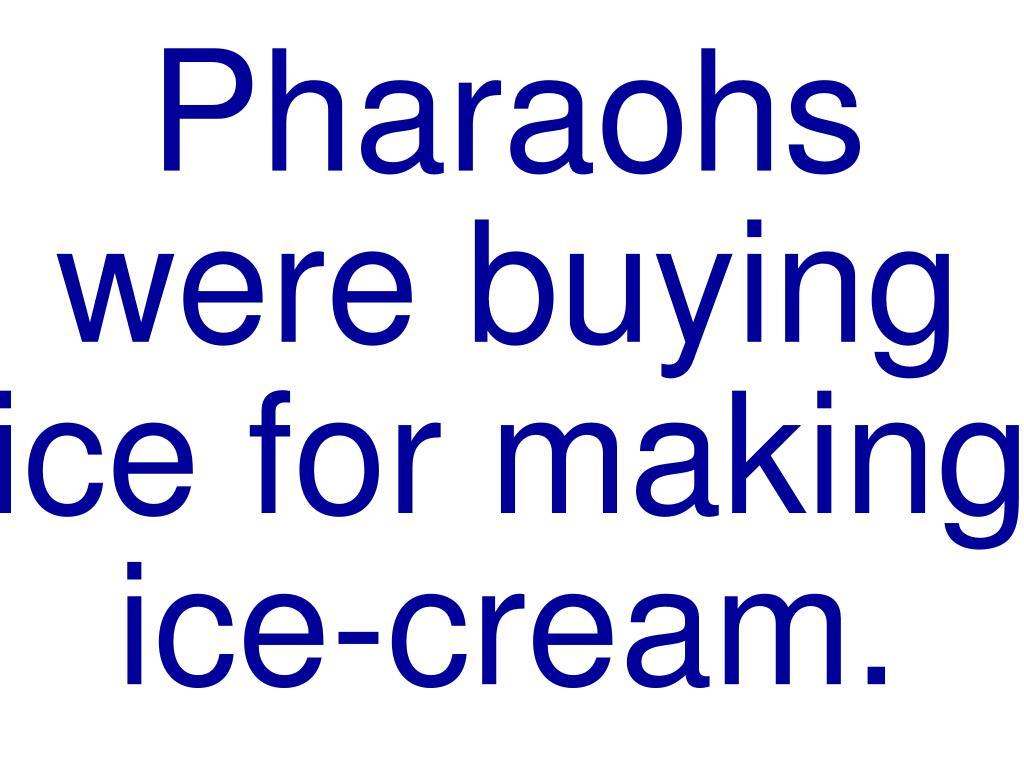 Pharaohs were buying ice for making ice-cream