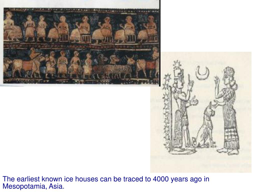 The earliest known ice houses can be traced to 4000 years ago in Mesopotamia, Asia.