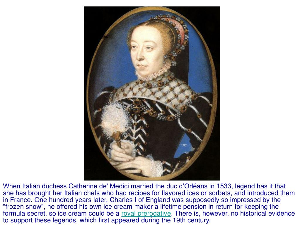 """When Italian duchess Catherine de' Medici married the duc d'Orléans in 1533, legend has it that she has brought her Italian chefs who had recipes for flavored ices or sorbets, and introduced them in France. One hundred years later, Charles I of England was supposedly so impressed by the """"frozen snow"""", he offered his own ice cream maker a lifetime pension in return for keeping the formula secret, so ice cream could be a"""