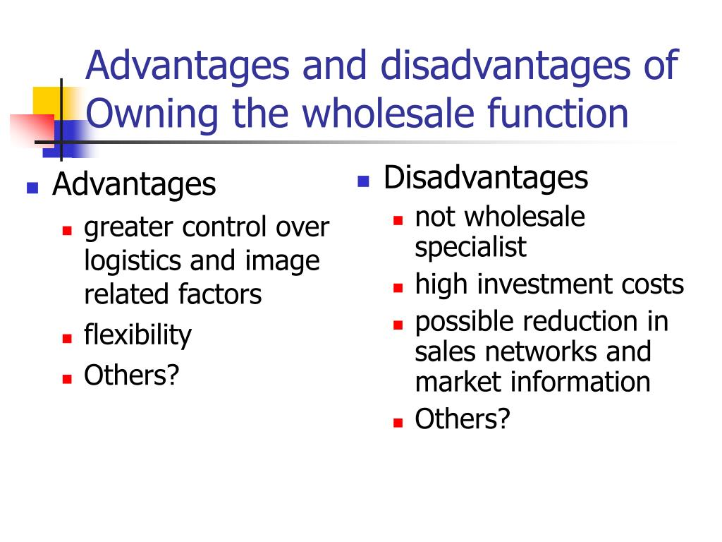 Advantages and disadvantages of Owning the wholesale function