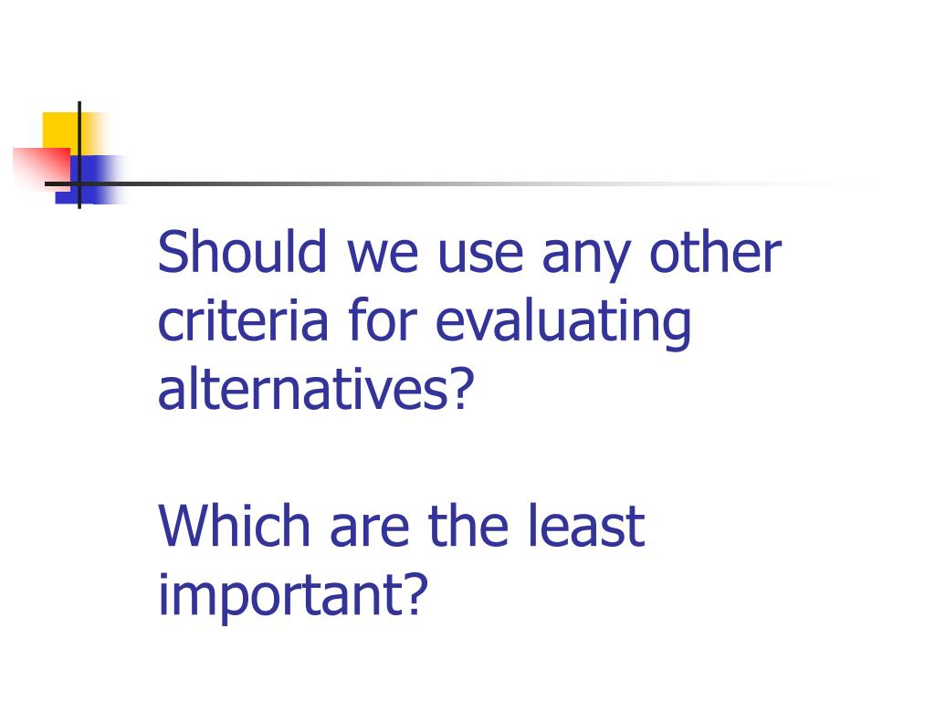 Should we use any other criteria for evaluating alternatives?