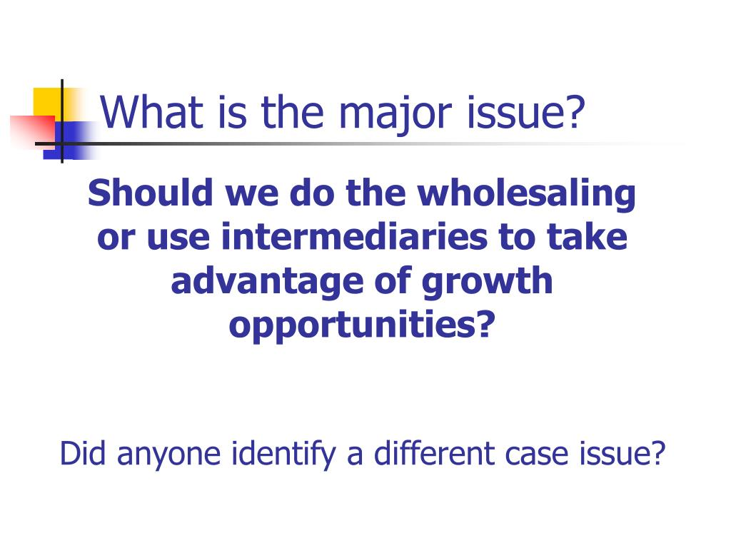 Should we do the wholesaling              or use intermediaries to take advantage of growth opportunities?