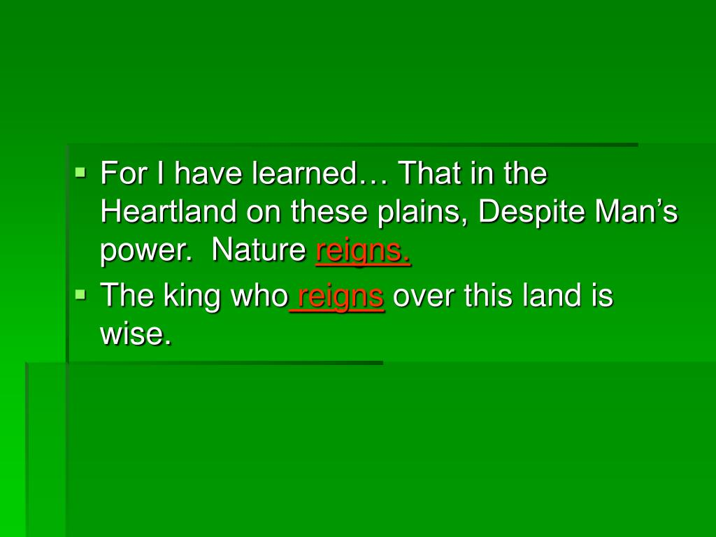 For I have learned… That in the Heartland on these plains, Despite Man's power.  Nature