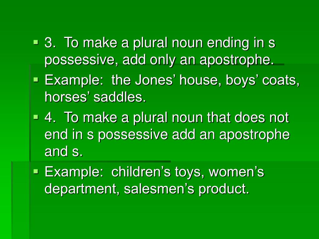3.  To make a plural noun ending in s possessive, add only an apostrophe.