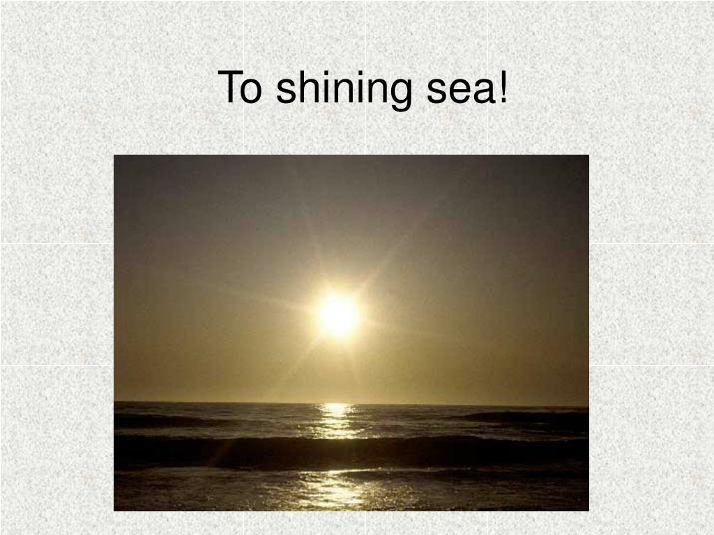 To shining sea!