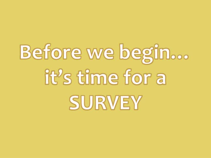 Before we begin… it's time for a SURVEY