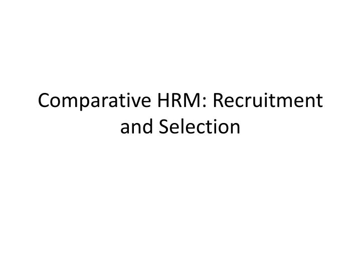 Comparative hrm recruitment and selection