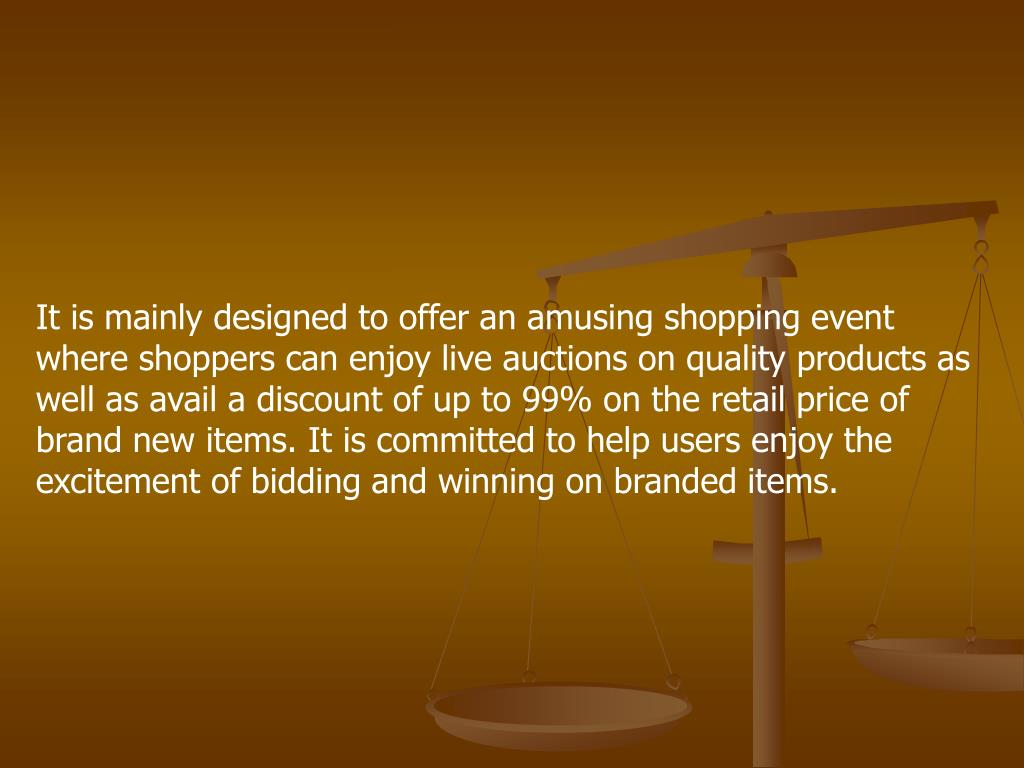 It is mainly designed to offer an amusing shopping event where shoppers can enjoy live auctions on quality products as well as avail a discount of up to 99% on the retail price of brand new items. It is committed to help users enjoy the excitement of bidding and winning on branded items.