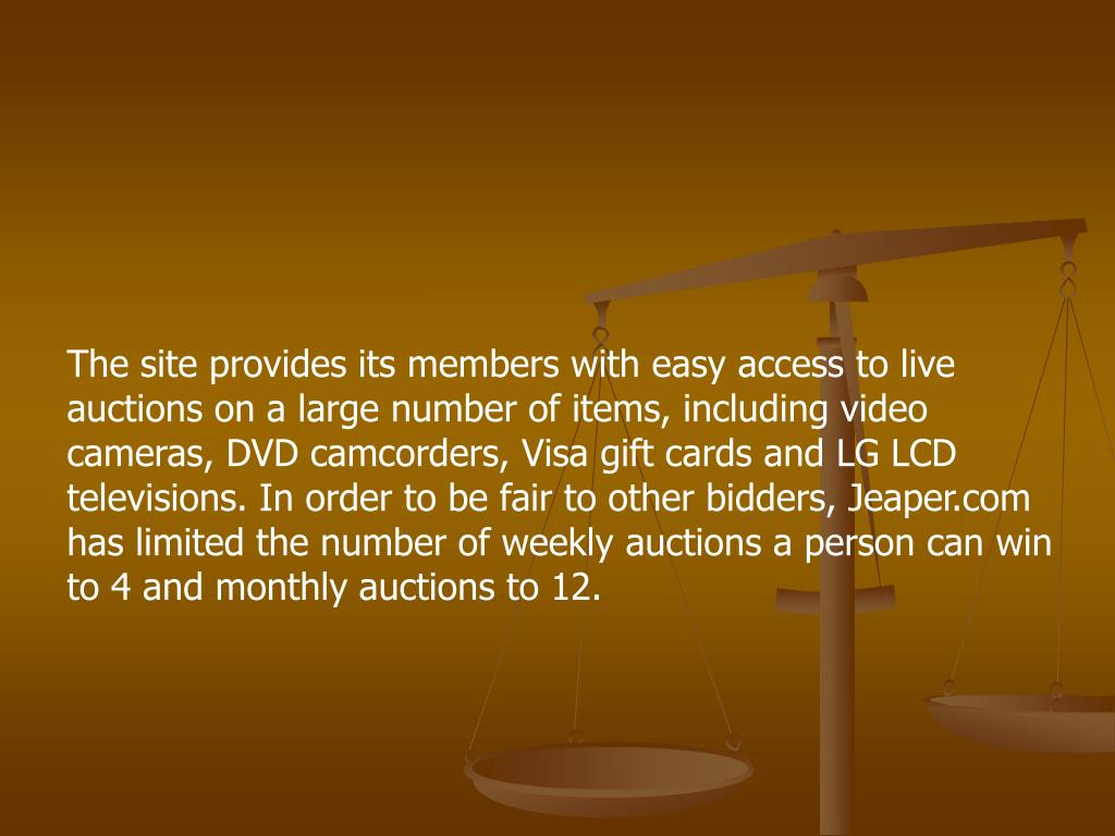 The site provides its members with easy access to live auctions on a large number of items, including video cameras, DVD camcorders, Visa gift cards and LG LCD televisions. In order to be fair to other bidders, Jeaper.com has limited the number of weekly auctions a person can win to 4 and monthly auctions to 12.