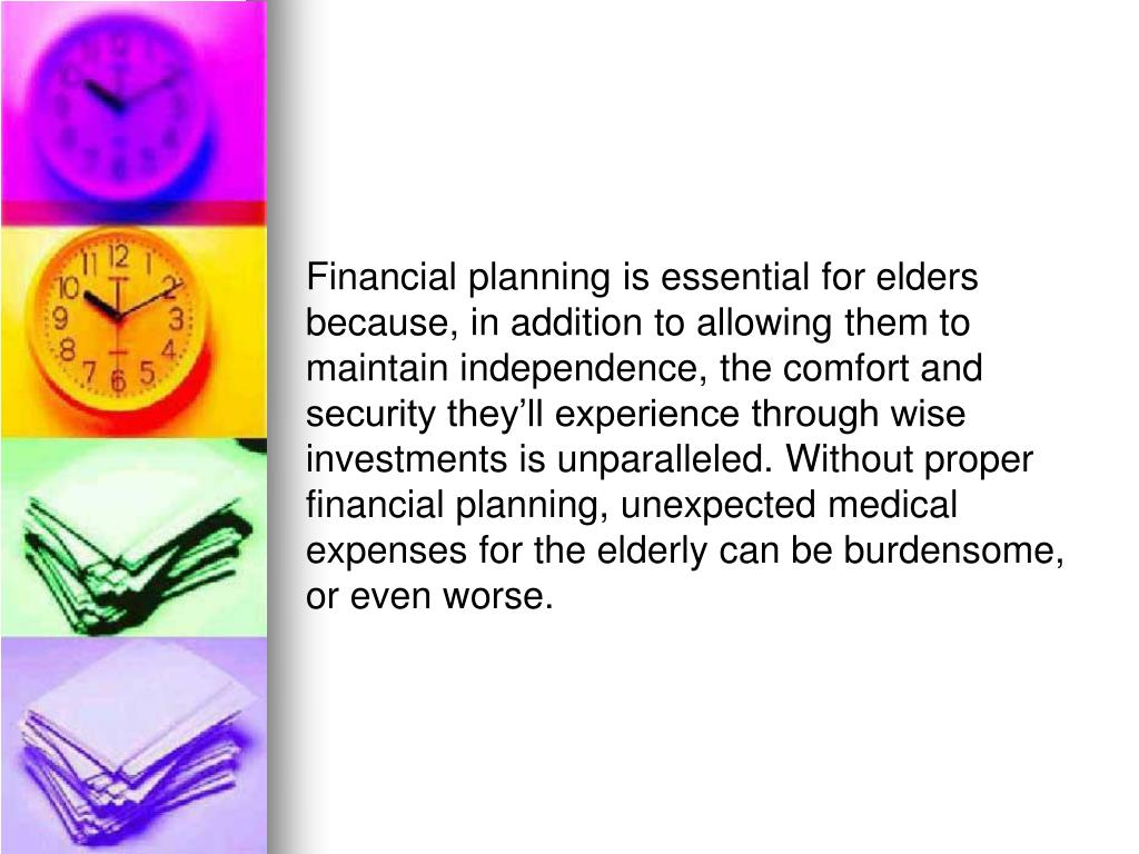 Financial planning is essential for elders because, in addition to allowing them to maintain independence, the comfort and security they'll experience through wise investments is unparalleled. Without proper financial planning, unexpected medical expenses for the elderly can be burdensome, or even worse.
