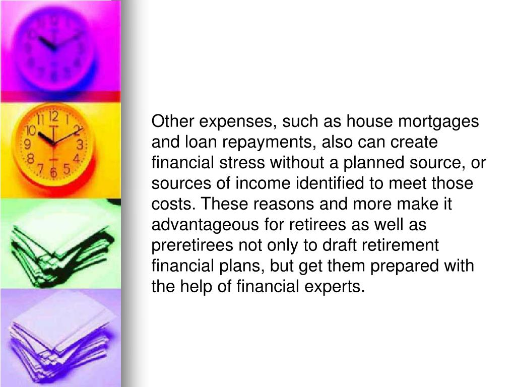 Other expenses, such as house mortgages and loan repayments, also can create financial stress without a planned source, or sources of income identified to meet those costs. These reasons and more make it advantageous for retirees as well as preretirees not only to draft retirement financial plans, but get them prepared with the help of financial experts.